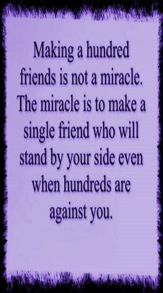 Making a hundred #FRIENDS is not a #MIRACLE .. the miracle is to make a single #FRIEND who will stand by your side even when hundreds are #AGAINST you