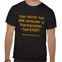Your doctor had ONE semester of Pharmacology Shirts
