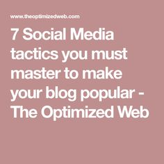 7 Social Media tactics you must master to make your blog popular - The Optimized Web