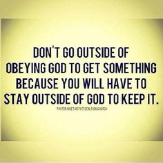 Don't go outside of obeying God to get something because you will have to stay outside of God to keep it.