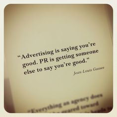 Public Relations | Advertising is saying you're good. PR is getting someone else to say  you're good.
