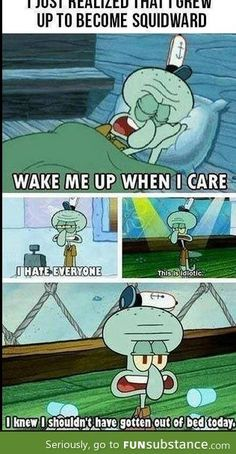 That moment when you realize that you grew up to be Squidward. This is so funny!