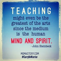 Teaching might even be the greatest of the arts since the medium is the human mind and spirit. - Steinbeck #momastery #carryonwarrior  http://momastery.com/blog/2014/01/30/share-schools/