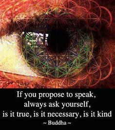 If you propose to speak, always ask yourself, is it true, is it necessary, is it kind - Buddha quote Great Quotes, Quotes To Live By, Life Quotes, Inspirational Quotes, Wisdom Quotes, Journal Quotes, Meaningful Quotes, Little Buddha, Buddhist Quotes