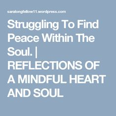 Struggling To Find Peace Within The Soul. | REFLECTIONS OF A MINDFUL HEART  AND SOUL