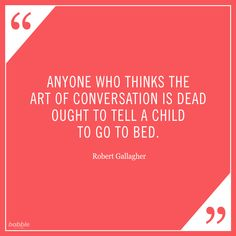 """""""Anyone who thinks the art of conversation is dead ought to tell a child to go to bed."""" -Robert Gallagher #parentquotes"""
