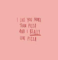 i do really like pizza... so you'd be pretty important if i liked you more than pizza!