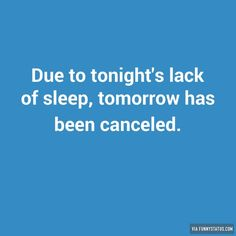Due to tonight's lack of sleep, tomorrow has been canceled. #Sleep #FunnyStatus
