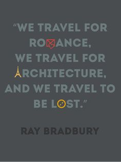 """We travel for romance, we travel for architecture, and we travel to be lost.""  -- Ray Bradbury"
