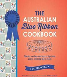The Australian Blue Ribbon Cookbook: Stories Recipes And Secret Tips From Prize-Winning Show Cooks PDF