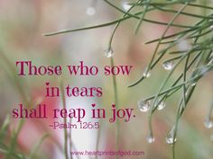 Heartprints of God: Sowing in Tears~ Favorite Bible Verses, Bible Verses Quotes, Bible Scriptures, Words Quotes, Sayings, Psalm 126 5, Uplifting Quotes, Inspirational Quotes, Jesus Paid It All