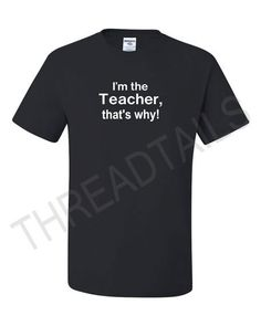Hey, I found this really awesome Etsy listing at http://www.etsy.com/listing/104885793/t-shirts-for-teachers-im-the-teacher