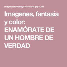 Imagenes, fantasia y color: ENAMÓRATE DE UN HOMBRE DE VERDAD