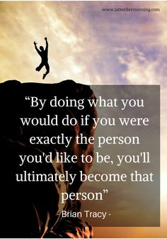 """By doing what you would do if you were exactly the person you'd like to be, you'll ultimately become that person"" -Brian Tracy"