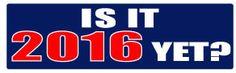 Is It 2016 Yet? Political Bumper Sticker