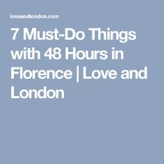 7 Must-Do Things with 48 Hours in Florence   Love and London