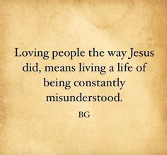 Loving people the way Jesus did, means living a life of being constantly misunderstood.  -BG