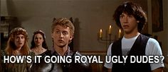 Bill and Ted - How's it going Royal ugly dudes?!