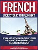 Free Kindle Book -   French Short Stories For Beginners: 10 Thrilling and Captivating French Stories To Expand Your Vocabulary & Learn French While Having Fun