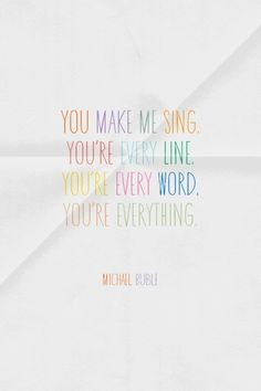 You make me SING. You're every LINE. You're every WORD. You're EVERYTHING.   - Michael Buble   Ilene Biong made this with Spoken.ly
