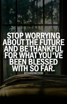 Stop worrying about the future and be thankful for what you have been blessed with so far.