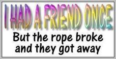 I had a friend once but the rope broke and they got away. - I had a friend once but the rope broke and they got away. Funny Picture Jokes, Funny Pictures, Funny Stuff, Random Stuff, All Quotes, Funny Quotes, Bipolar Humor, Bipolar Funny, Recovery Humor