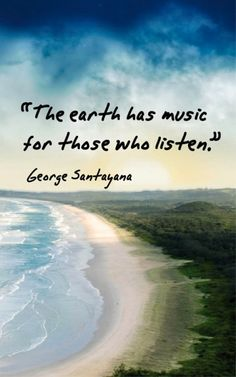 "I've not seen the full or correct quote listed yet - ""The earth has its music for those who will listen, Its bright variations forever abound.  With all of the wonders that God has bequeathed us, there is nothing that thrills like the magic of sound.""  ~ George Santayana"