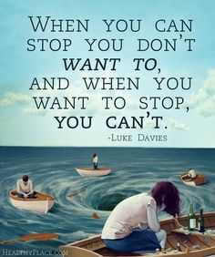 Addiction quote: When you can stop you don't want to, and when you want to stop, you can't...   www.HealthyPlace.com