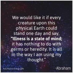 Abraham Hicks - Illness is a state of mind; it has nothing to do with germs or heredity. It is all in the way I am using my thought. Words Quotes, Wise Words, Sayings, What Is Health, Dear Self, Abraham Hicks Quotes, Law Of Attraction Quotes, Positive Affirmations, Healing