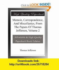 Memoir, Correspondence, And Miscellanies, From The Papers Of Thomas Jefferson, Volume 2 Thomas Jefferson ,   ,  , ASIN: B003YL3FUY , tutorials , pdf , ebook , torrent , downloads , rapidshare , filesonic , hotfile , megaupload , fileserve