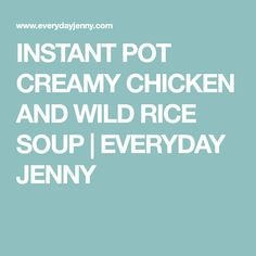 INSTANT POT CREAMY CHICKEN AND WILD RICE SOUP   EVERYDAY JENNY