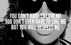 | you dont have to love me you have to respect me quote true shit swag. This is my modo all the way