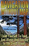 Free Kindle Book -   Navigation Without Map: Lead Yourself To Food And Water And Survive In The Deep Woods: (Compass Navigation, Navigation Manual)