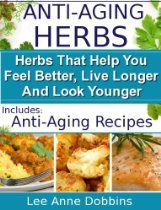 Anti-Aging Herbs : Herbs To Help You Feel Better, Live Longer and Look Younger - Includes Recipes! (Healing Foods Series)  By Lee Anne Dobbins