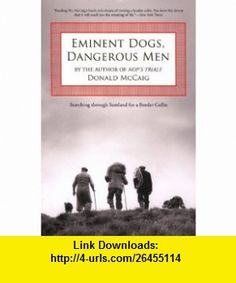 Eminent Dogs, Dangerous Men Searching through Scotland for a Border Collie (9781599210599) Donald McCaig , ISBN-10: 1599210592  , ISBN-13: 978-1599210599 ,  , tutorials , pdf , ebook , torrent , downloads , rapidshare , filesonic , hotfile , megaupload , fileserve
