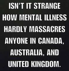 It's as if mental illness isn't the problem. But, if every country with sensible gun laws has mentally ill people and no gun massacres, what could the answer be? Gun Control, Thats The Way, Atheism, Humor, Mental Illness, Thought Provoking, Food For Thought, The Unit, Wisdom