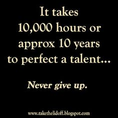 It takes 10,000 hours or approx 10 years to perfect a talent.Sooooo TRUE!!