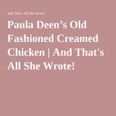 Paula Deen's Old Fashioned Creamed Chicken | And That's All She ...