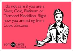 I do not care if you are a Silver, Gold, Platinum or Diamond Medallion. Right now you are acting like a Cubic Zirconia.