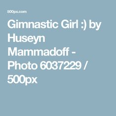 Gimnastic Girl :) by Huseyn Mammadoff - Photo 6037229 / 500px