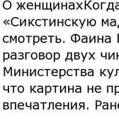 О женщинахКогда в Москву привезли «Сикстинскую мадонну», все ходили на неё смотреть. Фаина Георгиевна услышала разговор двух чиновников из Министерства культуры. Один утверждал, что картина не произвела на него впечатления. Раневская заметила: - Эта дама в течение стольких веков на таких людей произ......