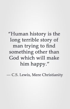 """""""Human history is the long terrible story of man trying to find something other than God which will make him happy. Lewis, Mere Christianity therefore learn the only answer to happiness is God Jesus Christ and the Holy Spirit Bible Verses Quotes, Faith Quotes, Me Quotes, Scriptures, People Quotes, Lyric Quotes, Godly Man Quotes, Happy Quotes, Great Quotes"""