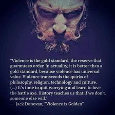 """Violence is the gold standard, the reserve that guarantees order. In actuality, it is better than a gold standard, because violence has universal value. Violence transcends the quirks of philosophy, religion, technology and culture. (...) It's time to quit worrying and learn to love the battle axe. History teaches us that if we don't someone else will."""" - Jack Donovan, """"Violence is Golden"""""""