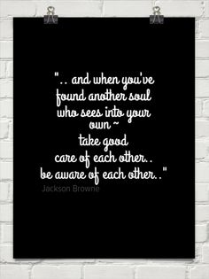""""""".. and when you've found another soul who sees into your own ~ take good care of each other.. b... by Jackson Browne #63672 - Behappy.me"""