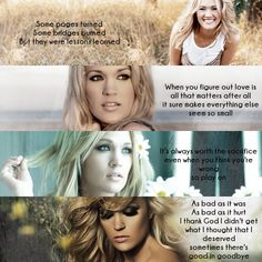 Inspirational Carrie Underwood Lyrics, Top to bottom: Lessons Learned, So Small, Play On, Good in Goodbye. Not crazy about Carrie but like these lyrics.