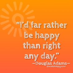 Being right is overrated. Being happy never is! Follow your heart and you'll always be right... #followyourheart #makehappy #makehappynow #douglasadams Douglas Adams, Follow Your Heart, Make Happy, Always Be, Thoughts, Day, How To Make, Life