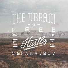 The dream is free but the hustle is sold separately.