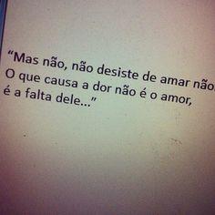"""""""Mas não,não desiste de amar não.O que causa a dor não é o amor,é a falta dele..."""""""
