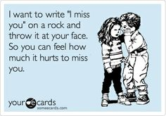 Funny Flirting Ecard: I want to write I miss you on a rock and throw it at your face. So you can feel how much it hurts to miss you.