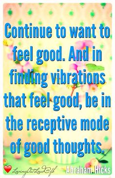 Continue to want to feel good. And in finding vibrations that feel good, be in the receptive mode of good thoughts. -Abraham Hicks